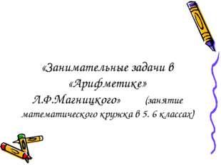 «Занимательные задачи в «Арифметике» Л.Ф.Магницкого» (занятие математического