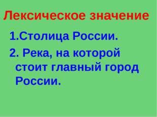 Лексическое значение 1.Столица России. 2.Река, на которой стоит главный горо