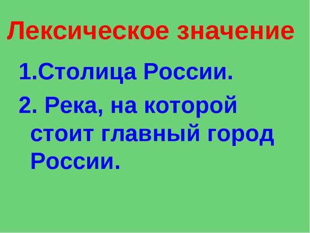 Лексическое значение 1.Столица России. 2.Река, на которой стоит главный горо...