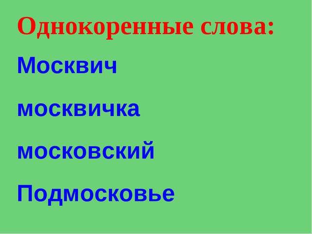 Однокоренные слова: Москвич москвичка московский Подмосковье