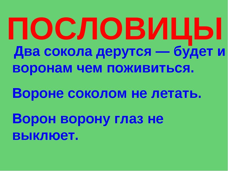 ПОСЛОВИЦЫ Два сокола дерутся — будет и воронам чем поживиться. Вороне соколом...