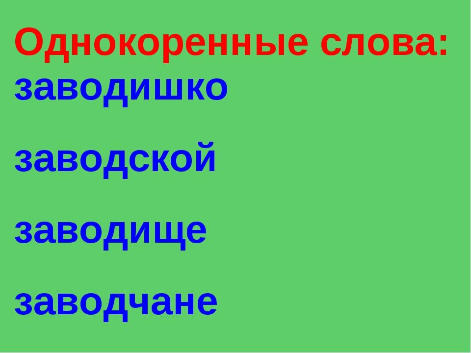 Однокоренные слова: заводишко заводской заводище заводчане