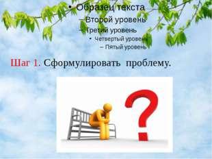 Шаг 1. Сформулировать проблему.