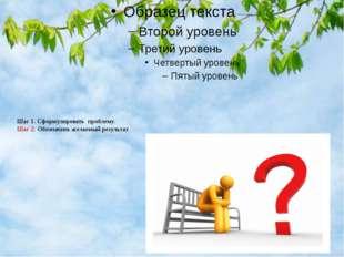 Шаг 1. Сформулировать проблему. Шаг 2. Обозначить желаемый результат.
