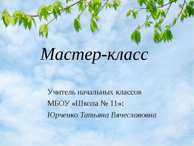 Учитель начальных классов МБОУ «Школа № 11»: Юрченко Татьяна Вячеславовна Ма...