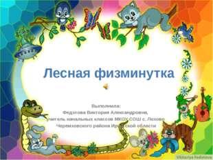 Лесная физминутка Выполнила: Федотова Виктория Александровна, учитель начальн