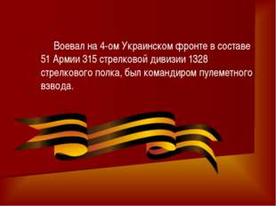 Воевал на 4-ом Украинском фронте в составе 51 Армии 315 стрелковой дивизии 1