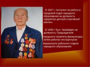 В 1947 г. поступил на работу в городской отдел народного образования на долж