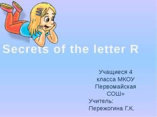 Secrets of the letter R Учащиеся 4 класса МКОУ Первомайская СОШ» Учитель: Пер