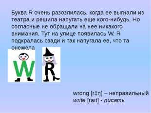 wrong [rɔŋ] – неправильный write[raıt] - писать Буква R очень разозлилась, к