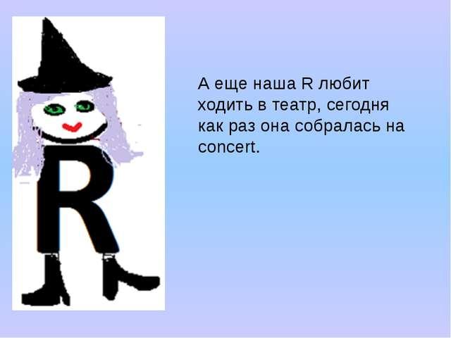 А еще наша R любит ходить в театр, сегодня как раз она собралась на concert.