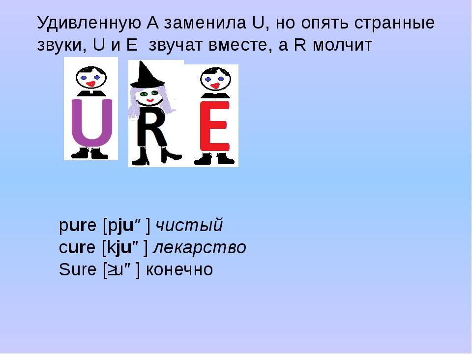 Удивленную А заменила U, но опять странные звуки, U и E звучат вместе, а R мо...