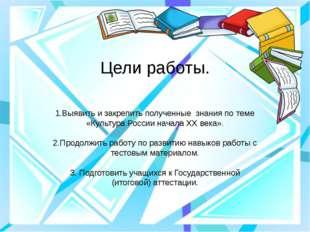 Цели работы. 1.Выявить и закрепить полученные знания по теме «Культура России