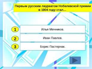 2 3 Иван Павлов. Борис Пастернак. Илья Мечников. 1 Первым русским лауреатом Н