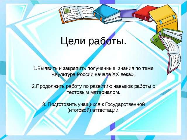 Цели работы. 1.Выявить и закрепить полученные знания по теме «Культура России...