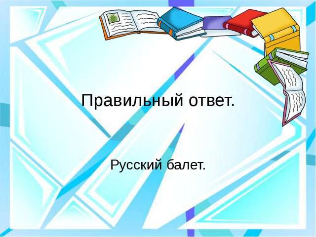 Правильный ответ. Русский балет.