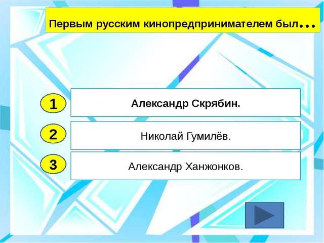 2 3 Николай Гумилёв. Александр Ханжонков. Александр Скрябин. 1 Первым русским...