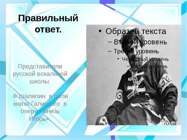 Правильный ответ. Представители русской вокальной школы. Ф.Шаляпин в роли кн...
