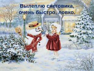 Вылеплю снеговика, очень быстро, ловко.