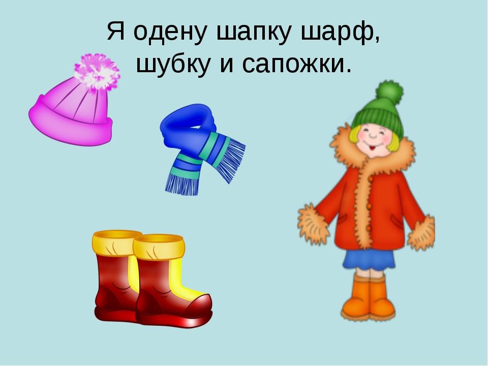 Я одену шапку шарф, шубку и сапожки.