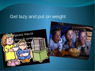 Get lazy and put on weight