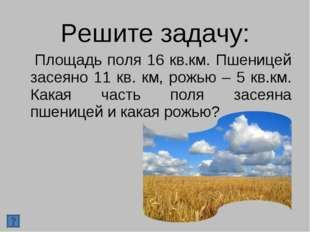 Решите задачу: Площадь поля 16 кв.км. Пшеницей засеяно 11 кв. км, рожью – 5 к