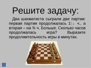Решите задачу: Два шахматиста сыграли две партии: первая партия продолжалась