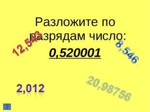 Разложите по разрядам число: 0,520001
