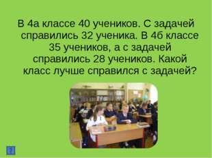 В 4а классе 40 учеников. С задачей справились 32 ученика. В 4б классе 35 учен