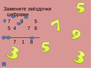 Замените звёздочки цифрами 7 9 5 5 4 7 6 _____________ 7 1 8