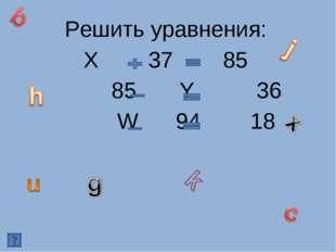 Решить уравнения: Х 37 85 85 Y 36 W 94 18
