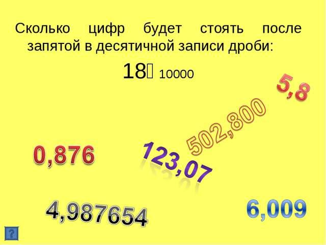 Сколько цифр будет стоять после запятой в десятичной записи дроби: 18⅟10000