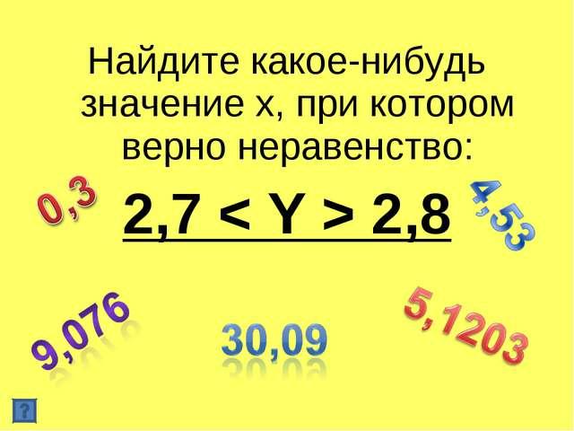 Найдите какое-нибудь значение х, при котором верно неравенство: 2,7 < Y > 2,8