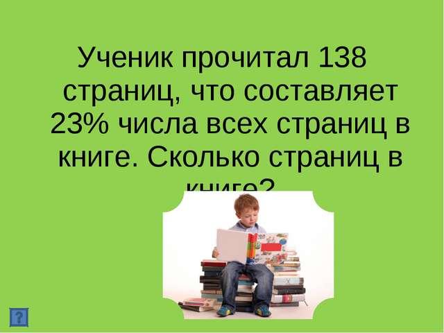 Ученик прочитал 138 страниц, что составляет 23% числа всех страниц в книге. С...
