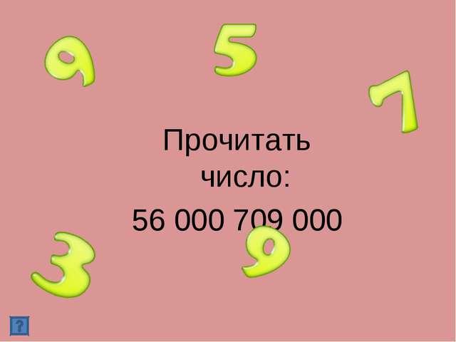Прочитать число: 56 000 709 000