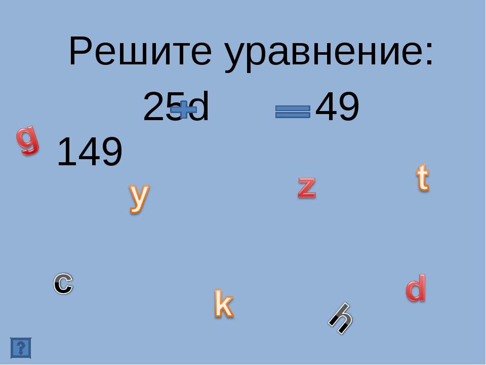 Решите уравнение: 25d 49 149