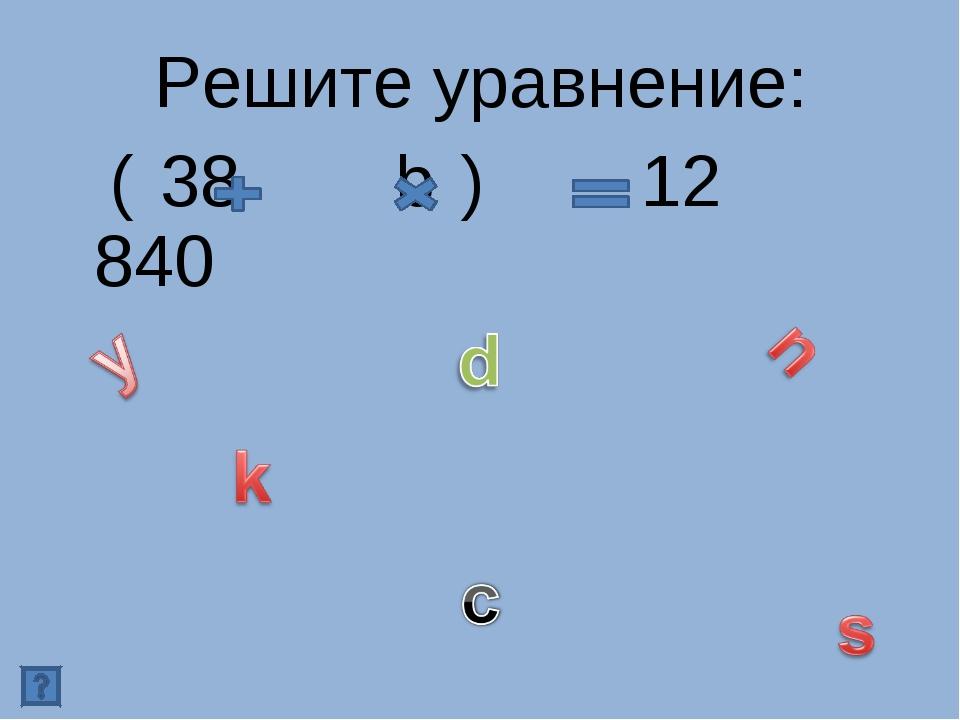 Решите уравнение: ( 38 b ) 12 840