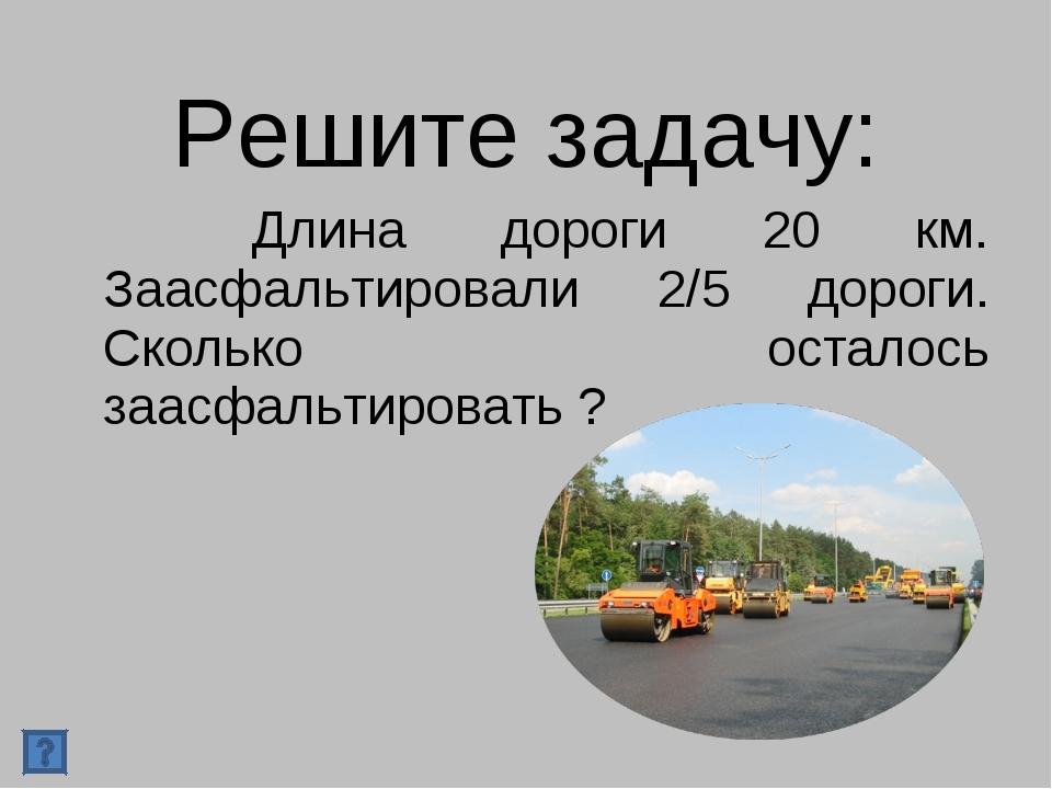 Решите задачу: Длина дороги 20 км. Заасфальтировали 2/5 дороги. Сколько остал...