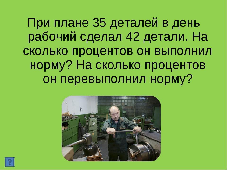 При плане 35 деталей в день рабочий сделал 42 детали. На сколько процентов он...