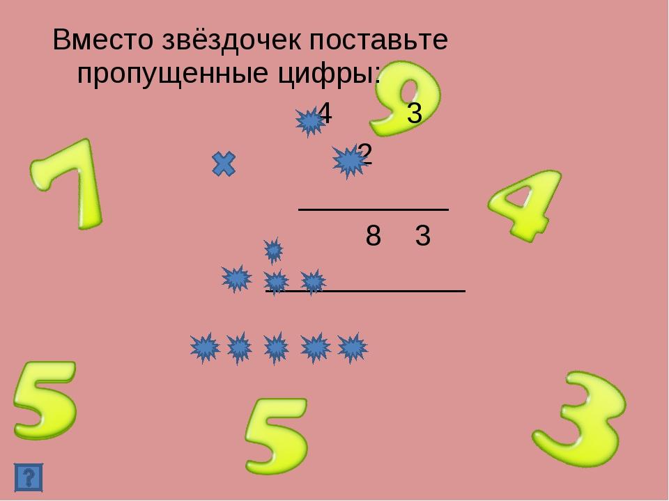 Вместо звёздочек поставьте пропущенные цифры: 4 3 2 _________ 8 3 ____________