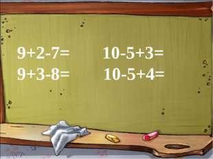 9+2-7= 10-5+3= 9+3-8=  10-5+4=