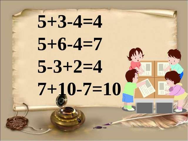 5+3-4=4 5+6-4=7 5-3+2=4 7+10-7=10