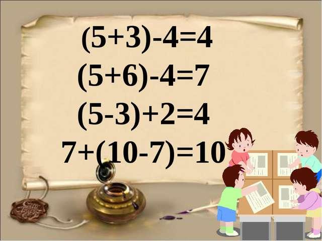 (5+3)-4=4 (5+6)-4=7 (5-3)+2=4 7+(10-7)=10