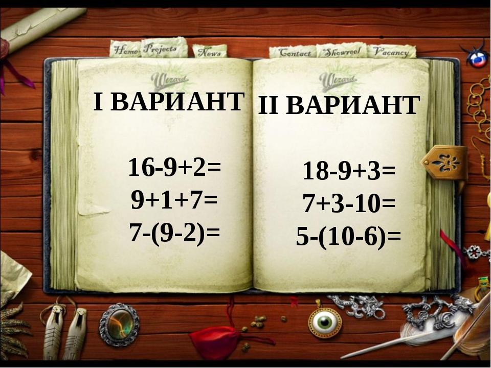 I ВАРИАНТ 16-9+2= 9+1+7= 7-(9-2)= II ВАРИАНТ 18-9+3= 7+3-10= 5-(10-6)=