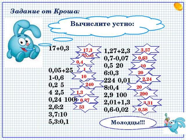 Вычислите устно: 17+0,3 0,05+25 1-0,6 0,2·5 4·2,5 0,24·1000 2,6:2 3,7:10 5,3:...