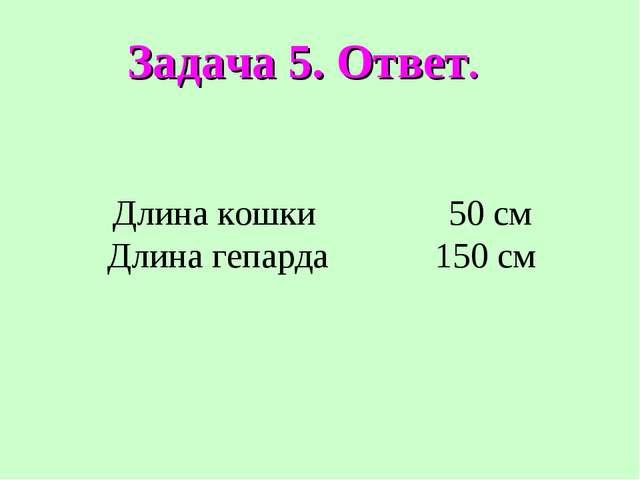 Задача 5. Ответ. Длина кошки 50 см Длина гепарда 150 см