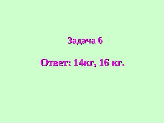 Ответ: 14кг, 16 кг. Задача 6
