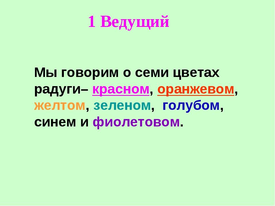Мы говорим о семи цветах радуги– красном, оранжевом, желтом, зеленом, голубом...