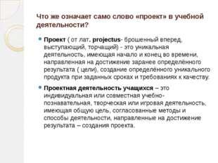 Что же означает само слово «проект» в учебной деятельности? Проект ( от лат.