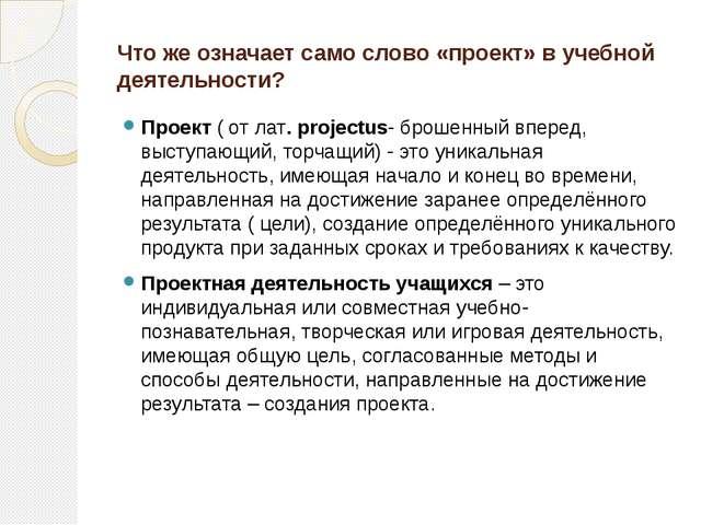 Что же означает само слово «проект» в учебной деятельности? Проект ( от лат....
